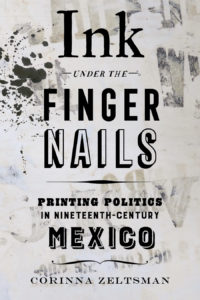 """Graphic that reads: """"Ink Under the Finger Nails: Printing Politics in the nineteenth-Century Mexico. Corinna Zeltsman"""""""